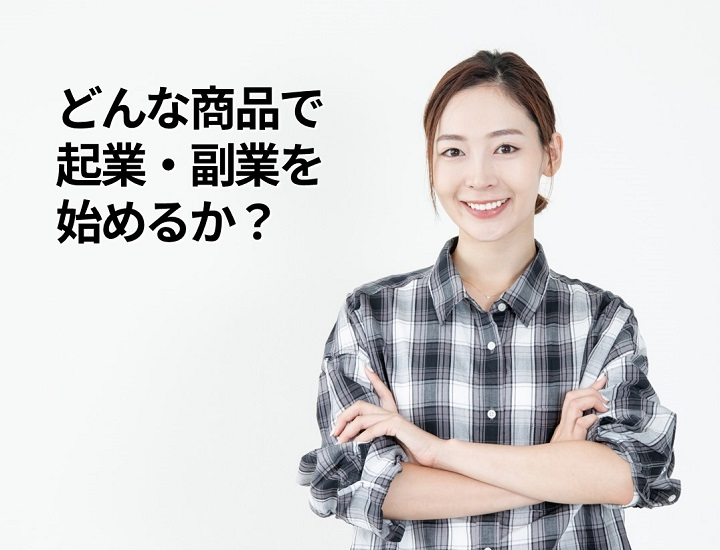 [集客できる起業家へ] どんな商品で起業・副業を始めるか?